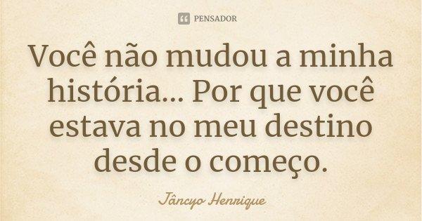 Você não mudou a minha história... Por que você estava no meu destino desde o começo.... Frase de Jâncyo Henrique.