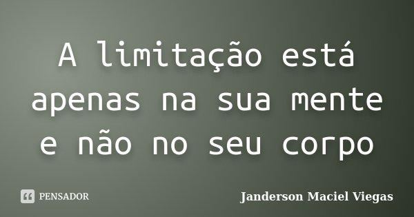 A limitação está apenas na sua mente e não no seu corpo... Frase de Janderson Maciel Viegas.