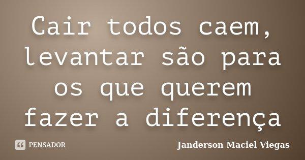 Cair todos caem, levantar são para os que querem fazer a diferença... Frase de Janderson Maciel Viegas.
