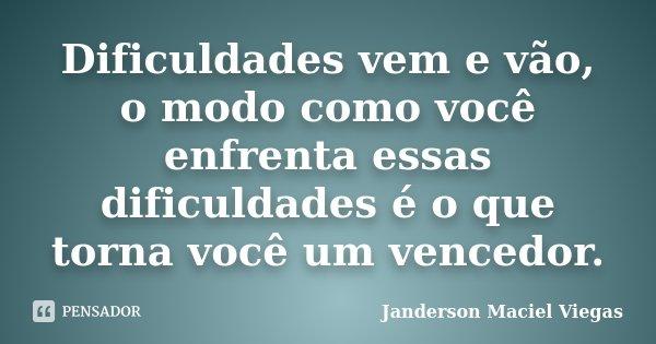 Dificuldades vem e vão, o modo como você enfrenta essas dificuldades é o que torna você um vencedor.... Frase de Janderson Maciel Viegas.