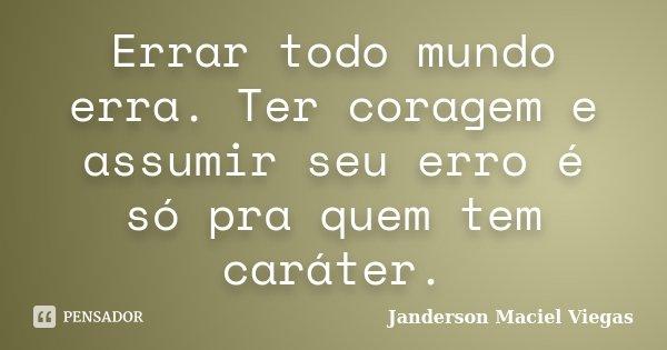 Errar todo mundo erra. Ter coragem e assumir seu erro é só pra quem tem caráter.... Frase de Janderson Maciel Viegas.