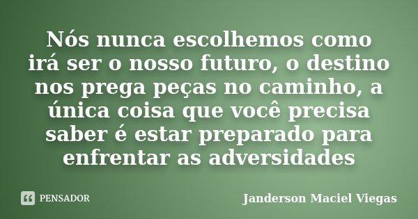Nós nunca escolhemos como irá ser o nosso futuro, o destino nos prega peças no caminho, a única coisa que você precisa saber é estar preparado para enfrentar as... Frase de Janderson Maciel Viegas.