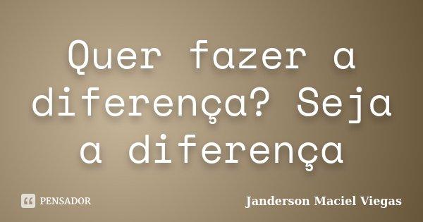 Quer fazer a diferença? Seja a diferença... Frase de Janderson Maciel Viegas.