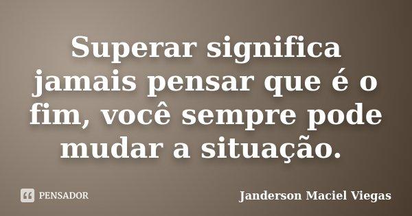 Superar significa jamais pensar que é o fim, você sempre pode mudar a situação.... Frase de Janderson Maciel Viegas.
