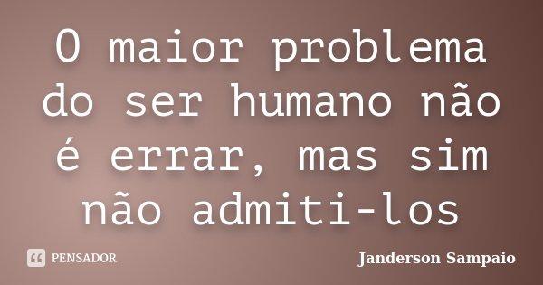O maior problema do ser humano não é errar, mas sim não admiti-los... Frase de Janderson Sampaio.