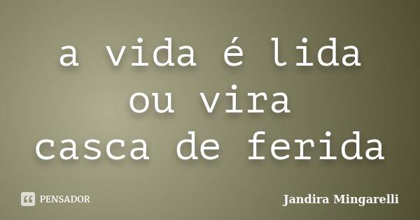 a vida é lida ou vira casca de ferida... Frase de Jandira Mingarelli.