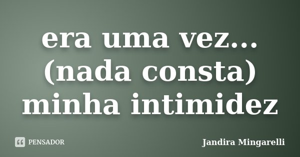 era uma vez... (nada consta) minha intimidez... Frase de Jandira Mingarelli.