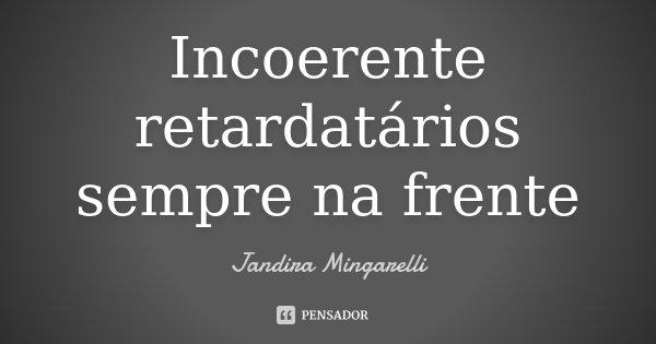Incoerente retardatários sempre na frente... Frase de Jandira Mingarelli.