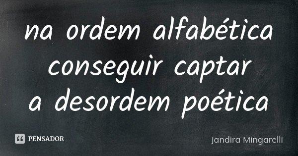 na ordem alfabética conseguir captar a desordem poética... Frase de Jandira Mingarelli.