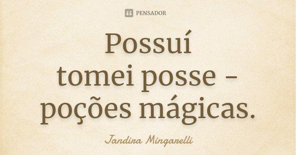 Possuí tomei posse - poções mágicas.... Frase de Jandira Mingarelli.