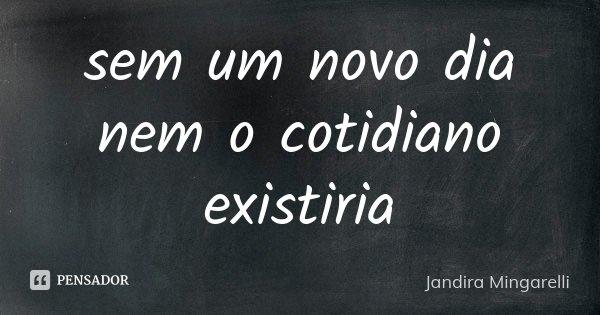 sem um novo dia nem o cotidiano existiria... Frase de Jandira Mingarelli.