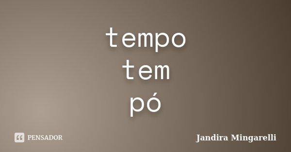 tempo tem pó... Frase de Jandira Mingarelli.