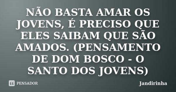 NÃO BASTA AMAR OS JOVENS, É PRECISO QUE ELES SAIBAM QUE SÃO AMADOS. (PENSAMENTO DE DOM BOSCO - O SANTO DOS JOVENS)... Frase de Jandirinha.