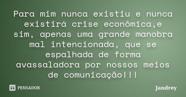 Para mim nunca existiu e nunca existirá crise econômica,e sim, apenas uma grande manobra mal intencionada, que se espalhada de forma avassaladora por nossos mei... Frase de Jandrey.