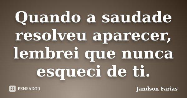Quando a saudade resolveu aparecer, lembrei que nunca esqueci de ti.... Frase de Jandson Farias.