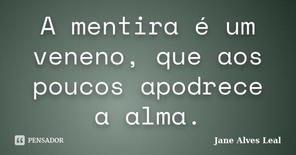 A mentira é um veneno, que aos poucos apodrece a alma.... Frase de Jane Alves Leal.
