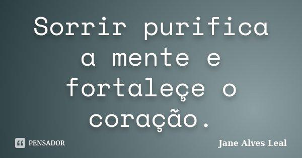 Sorrir purifica a mente e fortaleçe o coração.... Frase de Jane alves Leal.