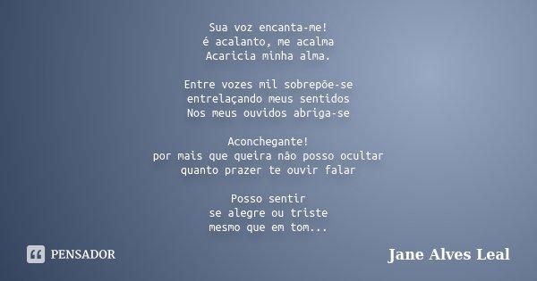 Sua voz encanta-me! é acalanto, me acalma Acaricia minha alma. Entre vozes mil sobrepõe-se entrelaçando meus sentidos Nos meus ouvidos abriga-se Aconchegante! p... Frase de Jane Alves Leal.