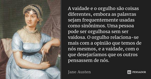 A vaidade e o orgulho são coisas diferentes, embora as palavras sejam frequentemente usadas como sinónimos. Uma pessoa pode ser orgulhosa sem ser vaidosa. O org... Frase de Jane Austen.