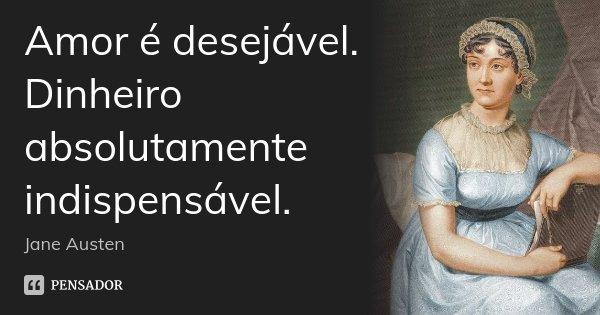 Amor é desejável. Dinheiro absolutamente indispensável.... Frase de Jane Austen.