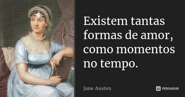 Existem tantas formas de amor, como momentos no tempo.... Frase de Jane Austen.