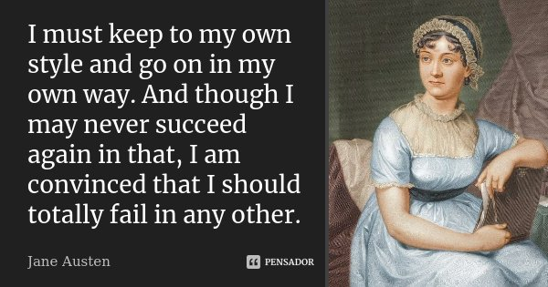 I must keep to my own style and go on in my own way. And though I may never succeed again in that, I am convinced that I should totally fail in any other.... Frase de Jane Austen.