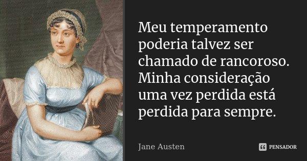 Meu temperamento poderia talvez ser chamado de rancoroso. Minha consideração uma vez perdida está perdida para sempre.... Frase de Jane Austen.