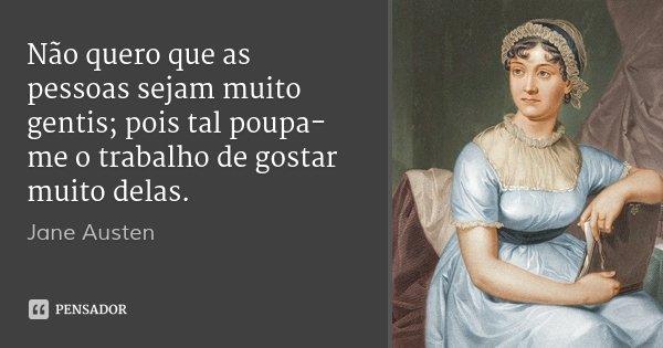 Não quero que as pessoas sejam muito gentis; pois tal poupa-me o trabalho de gostar muito delas.... Frase de Jane Austen.