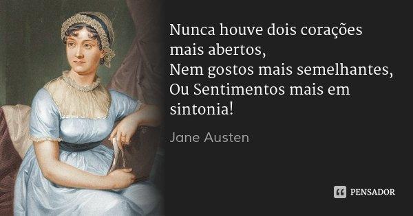 Nunca houve dois corações mais abertos, Nem gostos mais semelhantes, Ou Sentimentos mais em sintonia!... Frase de Jane Austen.