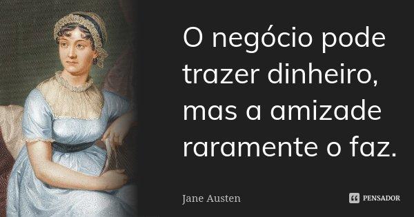 O negócio pode trazer dinheiro, mas a amizade raramente o faz.... Frase de Jane Austen.