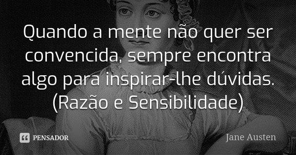 Quando a mente não quer ser convencida, sempre encontra algo para inspirar-lhe dúvidas. (Razão e Sensibilidade)... Frase de Jane Austen.