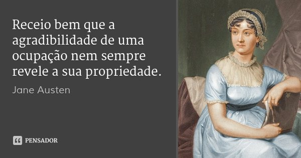 Receio bem que a agradibilidade de uma ocupação nem sempre revele a sua propriedade.... Frase de Jane Austen.