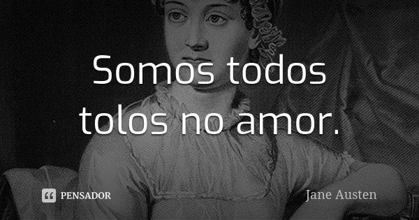 Somos todos tolos no amor.... Frase de Jane Austen.