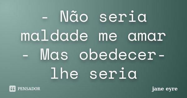 - Não seria maldade me amar - Mas obedecer-lhe seria... Frase de Jane Eyre.