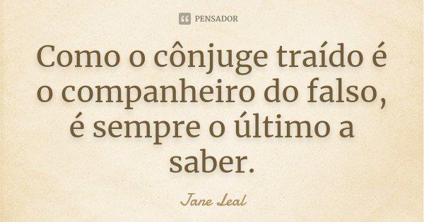 Como o conjuge traido, é o companheiro do falso, é sempre o ultimo a saber.... Frase de Jane Leal.