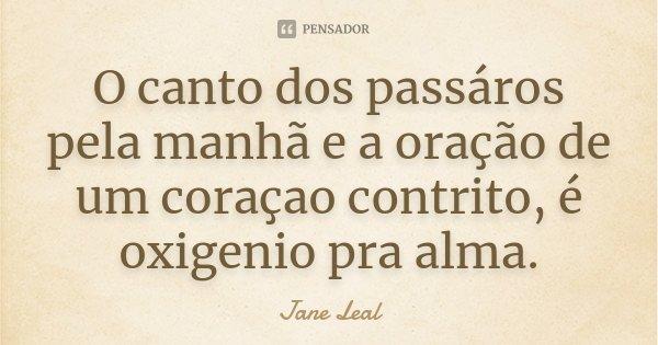 O canto dos passáros pela manhã e a oração de um coraçao contrito, é oxigenio pra alma.... Frase de Jane Leal.