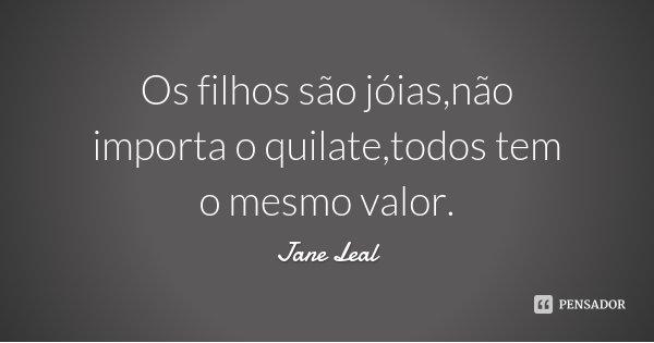 Os filhos são jóias,não importa o quilate,todos tem o mesmo valor.... Frase de Jane Leal.