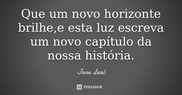 Que um novo horizonte brilhe,e esta luz escreva um novo capítulo da nossa história.... Frase de Jane Leal.