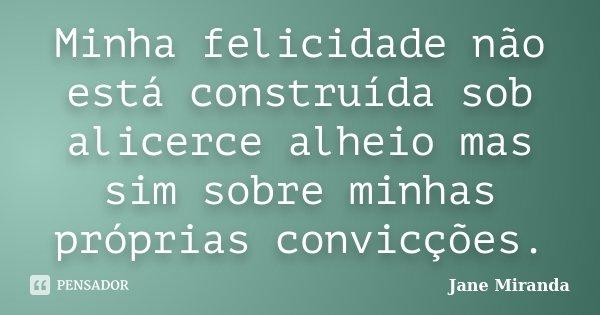 Minha felicidade não está construída sob alicerce alheio mas sim sobre minhas próprias convicções.... Frase de Jane Miranda.