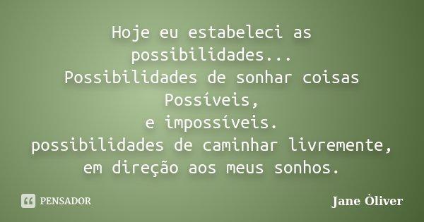 Hoje eu estabeleci as possibilidades... Possibilidades de sonhar coisas Possíveis, e impossíveis. possibilidades de caminhar livremente, em direção aos meus son... Frase de Jane Òliver.