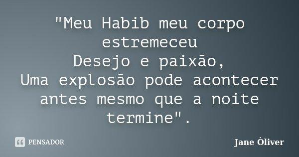"""""""Meu Habib meu corpo estremeceu Desejo e paixão, Uma explosão pode acontecer antes mesmo que a noite termine"""".... Frase de Jane Òliver."""