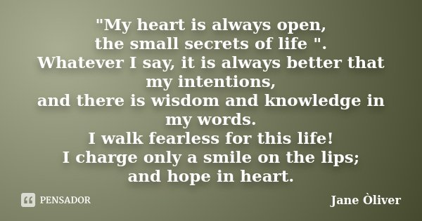 """My heart is always open, the small secrets of life "". Whatever I say, it is always better that my intentions, and there is wisdom and knowledge in my... Frase de Jane Òliver."