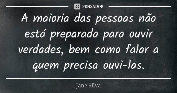 A maioria das pessoas não está preparada para ouvir verdades, bem como falar a quem precisa ouvi-las.... Frase de Jane Silva.