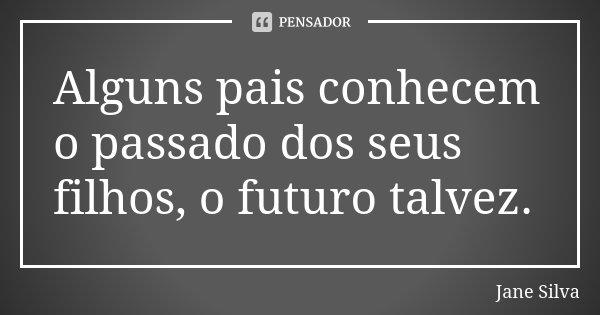 Alguns pais conhecem o passado dos seus filhos, o futuro talvez.... Frase de Jane Silva.