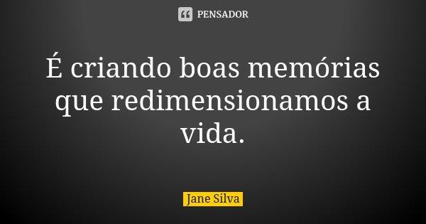 É criando boas memórias que redimensionamos a vida.... Frase de Jane Silva.