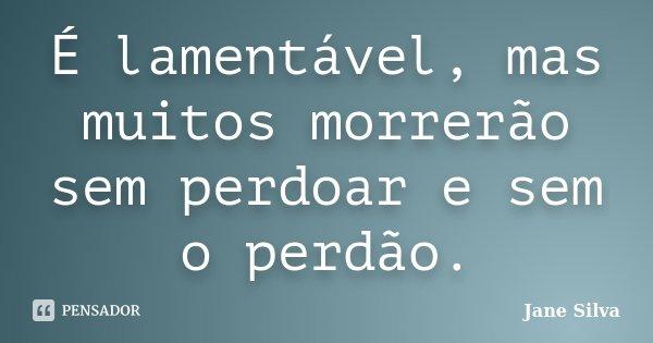 É lamentável, mas muitos morrerão sem perdoar e sem o perdão.... Frase de Jane Silva.