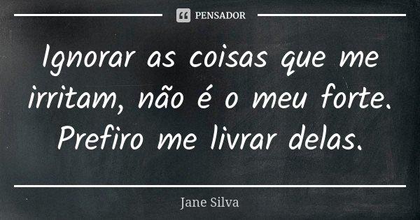Ignorar as coisas que me irritam, não é o meu forte. Prefiro me livrar delas.... Frase de Jane Silva.