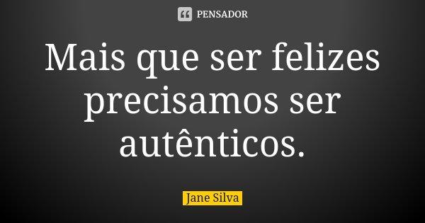 Mais que ser felizes precisamos ser autênticos.... Frase de Jane Silva.