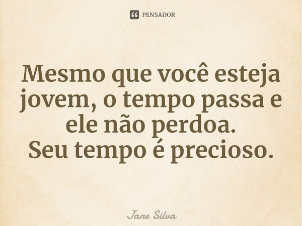 Mesmo que você esteja jovem, o tempo passa e ele não perdoa. Seu tempo é precioso.... Frase de Jane Silva.