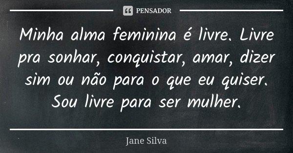 Minha alma feminina é livre. Livre pra sonhar, conquistar, amar, dizer sim ou não para o que eu quiser. Sou livre para ser mulher.... Frase de Jane Silva.